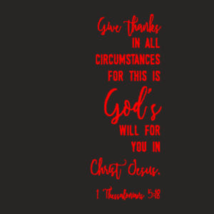 1 Thessalonians 5:18 : give thanks in all circumstances; for this is God's will for you in Christ Jesus. Design