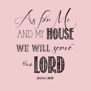 Joshua 24:15 as for me and my household, we will serve the Lord. Design